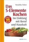 Fünf Elemente Kochen im Einklang mit Beruf und Haushalt. Eine ausgewählte Rezeptsammlung